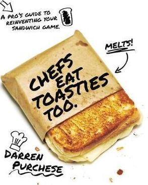 Chefs Eat Toasties Too : A pro's guide to reinventing your sandwich game