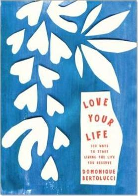 Love Your Life  100 Ways to Start Living the Life You Deserve