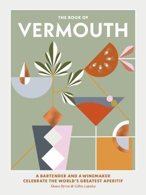 The Book of Vermouth : A bartender and a winemaker celebrate the world's greatest aperitif