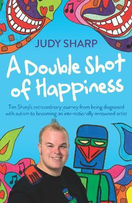 A Double Shot of Happiness : Tim Sharp's Extraordinary Journey from Being Diagnosed with Autism to Becoming an Internationally Renowned Artist