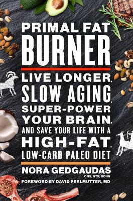 Primal Fat Burner : Live Longer, Slow Aging, Super-Power Your Brain and Save Your Life with a High-Fat, Low-Carb Paleo Diet