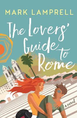 The Lovers' Guide to Rome : A Novel Full of Heart and Romantic Delight