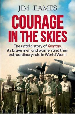 Courage in the Skies : The Untold Story of Qantas, it's Brave Men and Women and Their Extraordinary Role in World War II