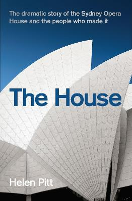 The House : The dramatic story of the Sydney Opera House and the people who made it