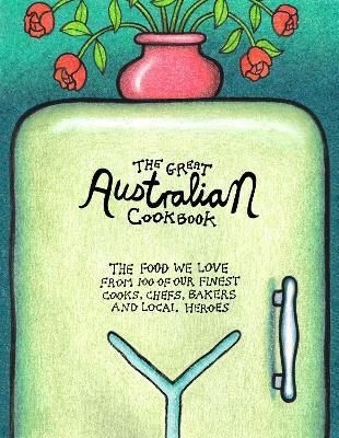 The Great Australian Cookbook : The Food We Love from 100 of Our Finest Cooks, Chefs, Bakers and Local Heroes