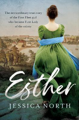 Esther : The extraordinary true story of the First Fleet girl who became First Lady of the colony
