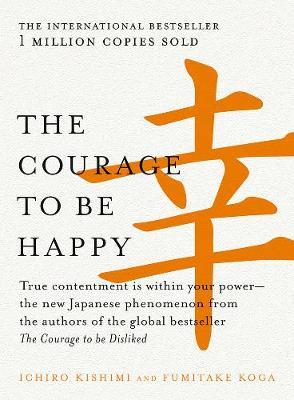 The Courage to be Happy : True Contentment is within Your Power-the New Japanese Phenomenon from the Authors of the Global Bestseller, the Courage to be Disliked