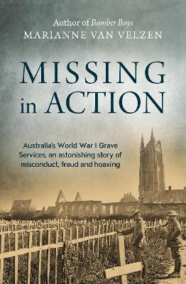 Missing in Action : Australia's World War I Grave Services, an astonishing true story of misconduct, fraud and hoaxing
