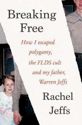 Breaking Free : How I Escaped Polygamy, the Flds Cult and My Father, Warren Jeffs