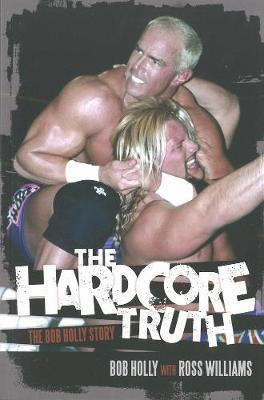 The Hardcore Truth : The Bob Holly Story
