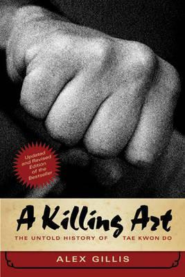 A Killing Art : The Untold History of Tae Kwon Do, Updated and Revised