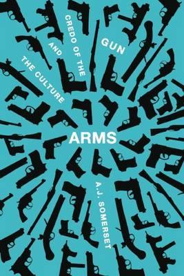 Arms  The Culture and Credo of the Gun