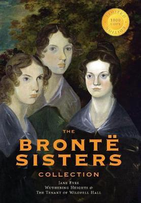 The Bront Sisters Collection  Jane Eyre, Wuthering Heights, and the Tenant of Wildfell Hall (1000 Copy Limited Edition)