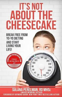 It's Not about the Cheesecake : Break Free from Yo-Yo Dieting and Start Living Your Life! – Sulana Perelman Rd