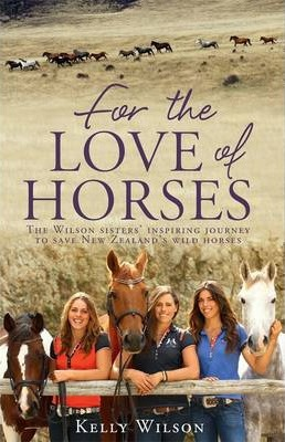 For the Love of Horses : The Wilson Sisters' Inspiring Journey to Save New Zealand's Wild Horses