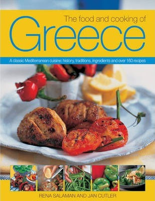 The Food and Cooking of Greece : A Classic Mediterranean Cuisine: History, Traditions, Ingredients and Over 160 Recipes