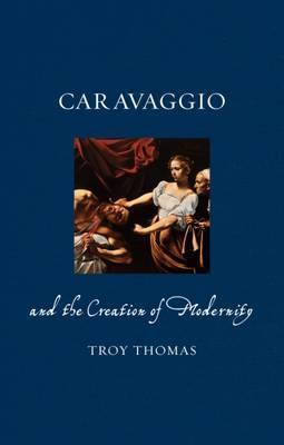 Caravaggio and the Creation of Modernity Cover Image