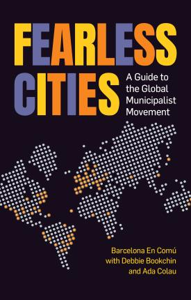 Fearless Cities  A Guide to the Global Municipalist Movement