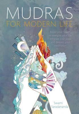 Mudras for Modern Life : Boost Your Health, Re-Energize Your Life, Enhance Your Yoga and Deepen Your Meditation – Swami Saradananda