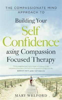 The Compassionate Mind Approach to Building Self-Confidence - Mary Welford