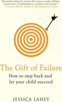 The Gift of Failure : How to Step Back and Let Your Child Succeed