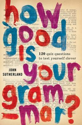 How Good is Your Grammar? : 101 Quiz Questions - the Ultimate Test to Bring You Up to Scratch