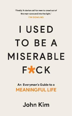 I Used to be a Miserable F*ck : An everyman's guide to a meaningful life