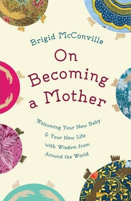 On Becoming a Mother : Welcoming Your New Baby and Your New Life with Wisdom from Around the World