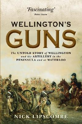 Wellington's Guns : The Untold Story of Wellington and his Artillery in the Peninsula and at Waterloo