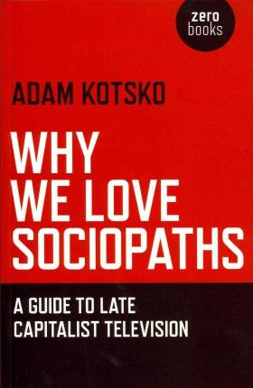Why We Love Sociopaths : A Guide To Late Capitalist Television