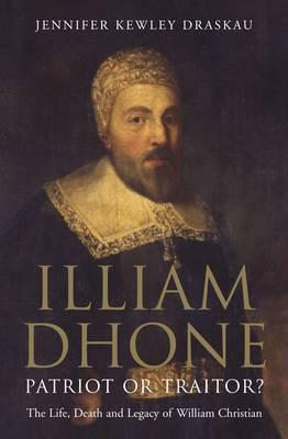 Illiam Dhone: Patriot or Traitor? : The Life, Death and Legacy of William Christian