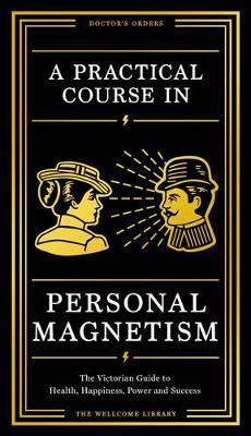 A Practical Course in Personal Magnetism  The Victorian Guide to Health, Happiness, Power and Success Doctor's Orders from Wellcome Library