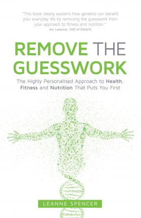 Remove the Guesswork : The Highly Personalised Approach to Health, Fitness and Nutrition That Puts You First