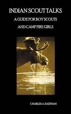 Indian Scout Talks  A Guide for Boy Scouts and Camp Fire Girls, Fully Illustrated