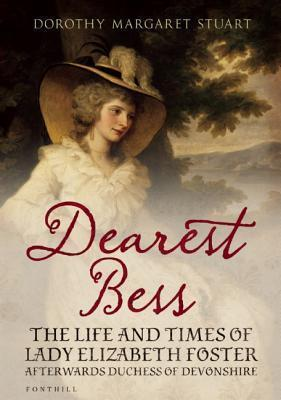 Dearest Bess: The Life and Times of Lady Elizabeth Foster Afterwards Duchess of Devonshire