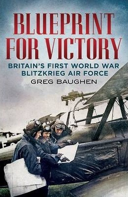 Blueprint for victory greg baughen 9781781553923 blueprint for victory britains first world war blitzkrieg air force malvernweather Images