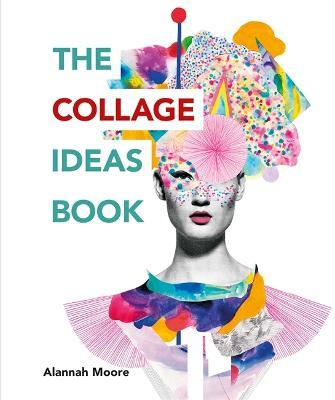 The Collage Ideas Book : Alannah Moore : 9781781575277