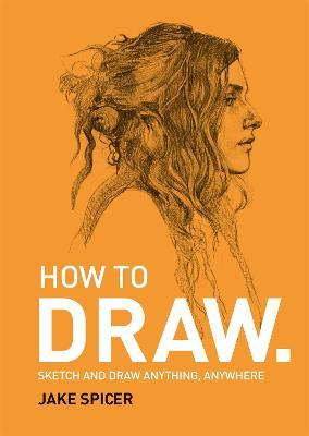 How To Draw : Sketch and draw anything, anywhere with this inspiring and practical handbook