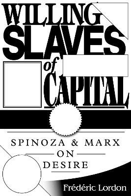 Willing Slaves of Capital : Spinoza and Marx on Desire