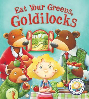 Fairy Tales Gone Wrong: Eat Your Greens, Goldilocks : A Story About Eating Healthily