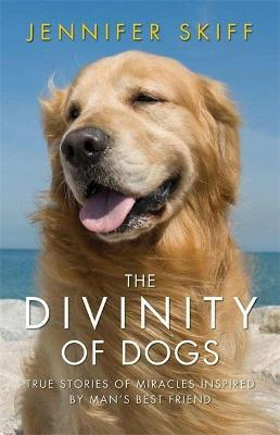 The Divinity of Dogs : True Stories of Miracles Inspired by Man's Best Friend