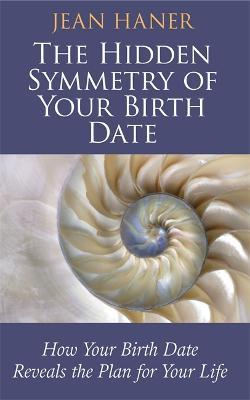 The Hidden Symmetry of Your Birth Date : How Your Birth Date Reveals the Plan for Your Life