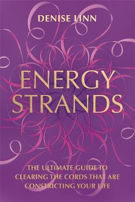 Energy Strands : The Ultimate Guide to Clearing the Cords That Are Constricting Your Life