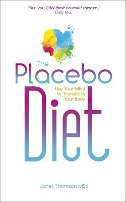 The Placebo Diet : Use Your Mind to Transform Your Body