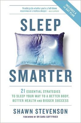 Sleep Smarter : 21 Essential Strategies to Sleep Your Way to a Better Body, Better Health, and Bigger Success