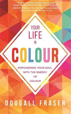 Your Life in Colour : Empowering Your Soul with the Energy of Colour