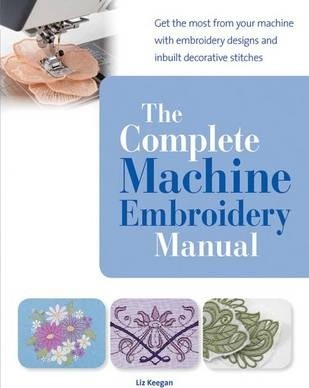 The Complete Machine Embroidery Manual : Get the Most from Your Machine with Embroidery Designs and Inbuilt Decorative Stitches
