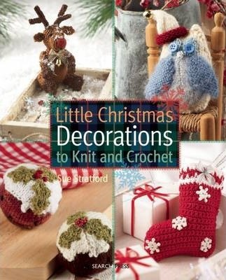 Little Christmas Decorations to Knit & Crochet : Sue Stratford ...