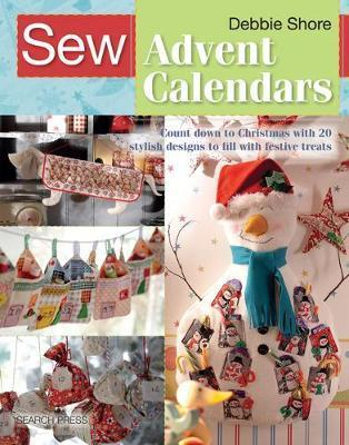 Sew Advent Calendars : Count Down to Christmas with 20 Stylish Designs to Fill with Festive Treats