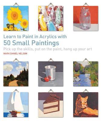 Learn to Paint in Acrylics with 50 Small Paintings : Pick Up the Skills, Put on the Paint, Hang Up Your Art